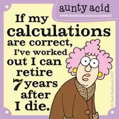 If my calculations are correct, I've worked out I can retire 7 years after I die // Aunty Acid Funny School Pictures, Funny Sports Pictures, Funny Photos, Funny Images, Aunty Acid, Acid Rock, Grumpy Cat Humor, Grumpy Cats, Cute Quotes