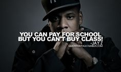 You can pay for school, but you can't buy class - Jay-Z