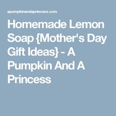 Homemade Lemon Soap {Mother's Day Gift Ideas} - A Pumpkin And A Princess