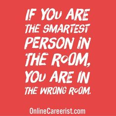 If you are the smartest person in the room you are in the wrong... #WorkAtHome