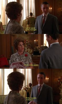 """""""Let me speak to the manager."""" """"Of the entire store?"""" """"Of the republic of dresses."""" - Pete Campbell, Mad Men"""
