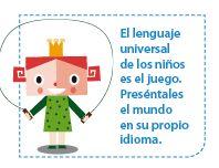 El lenguaje universal de los niños es el juego. Preséntales el mundo en su propio idioma.