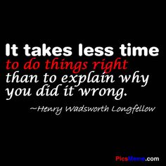 It takes less time to do things right than to explain why you did it wrong... Henry Wadsworth Longfellow quote - work ethic organization quote