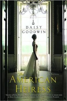 The American Heiress by Daisy Goodwin - early 1900's American socialite marries English duke