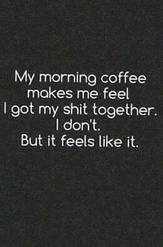 My morning coffee makes me feel i got my shit together. I don't. But it feels like it. | Coffee Quotes  #coffeequotes #coffeelovers #coffeesarcasm