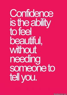 Confidence is the ability to feel beautiful, without needing someone to tell you.
