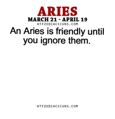 An Aries is friendly until you ignore them. - WTF Zodiac Signs Daily Horoscope!