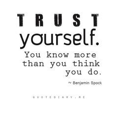Trust yout self. You know more than you think you do.