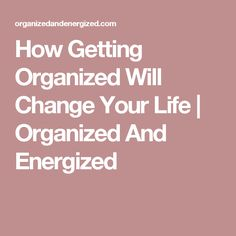 How Getting Organized Will Change Your Life | Organized And Energized