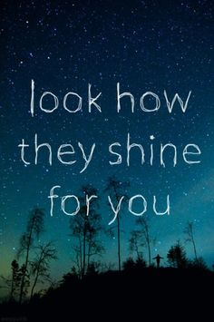Look at the stars, look how they shine for you... and everything you do.   Yellow - Coldplay