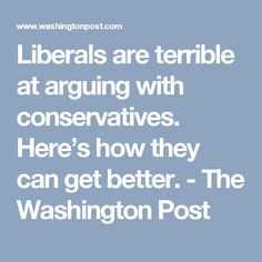 Liberals are terrible at arguing with conservatives. Here's how they can get better. - The Washington Post