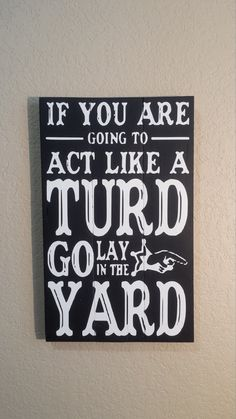 If you are going to act like a Turd go lay in the yard Pallet Wood Sign. This is painted black with white lettering. This sign is sanded to give a distressed, shabby chic look. Comes ready to hang and the back is unfinished. This pallet sign measures 10x17 Funny Sayings perfect
