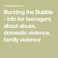 Bursting the Bubble - info for teenagers about abuse, domestic violence, family violence