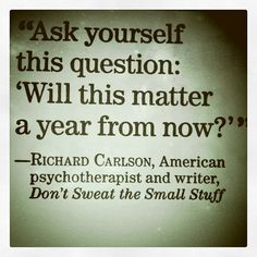 """ask yourself: """"Will this matter a year from now?"""" ...... LOVE this - I wish I could always keep this in mind!"""