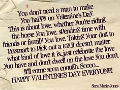 I wrote this quote. I didnt steal it from anyone. Because everyone has been saying they are so alone on Valentine's Da,. well no you are not. People just think that V-Day is about men and women only. But its not. its about every kind of ove you have. Celebrate it! Sara Marie Jones.