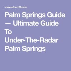 Palm Springs Guide — Ultimate Guide To Under-The-Radar Palm Springs