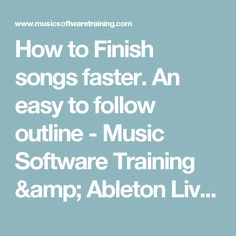 How to Finish songs faster. An easy to follow outline - Music Software Training & Ableton Live Tutorials
