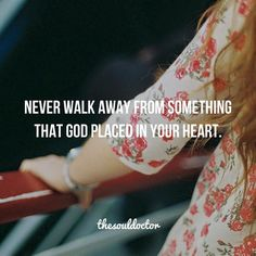 Never walk away from something that God place in your heart.