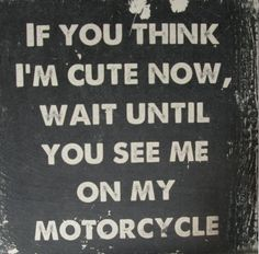 """""""If you think I'm cute now, wait until you see me on my motorcycle."""""""