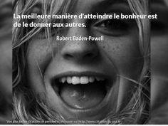 La meilleure manière d'atteindre le bonheur est de le donner aux autres. http://www.citation-du-jour.fr/citation-robert-baden-powell/meilleure-maniere-atteindre-bonheur-donner-1164.html