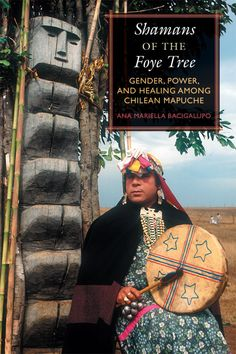 CHILE -- Shamans of the Foye Tree: Gender, Power, and Healing among Chilean Mapuche' by Ana Mariella Bacigalupo. A groundbreaking examination of Chile's Mapuche shamans and their use of a unique tree in ritual transvestitism and political defiance. Latin American Studies, Native American Art, Chili, Angel Guide, Spiritual Warrior, Unique Trees, Chakra Meditation, Healer, Mystic