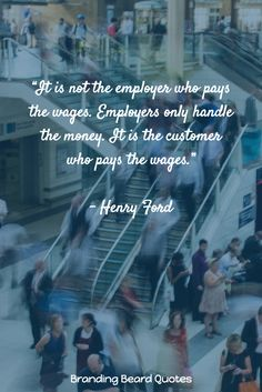 """It is not the employer who pays the wages. Employers only handle the money. It is the customer who pays the wages.""   - Henry Ford"