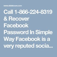 Call 1-866-224-8319 & Recover Facebook Password In Simple Way   Facebook is a very reputed social media website that millions of people daily login whether for its personal entertaining use or commercial neediness. But, whenever you encounter an urgent help related to Facebook issues then done wait for long, just contact our 1-866-224-8319 Recover Facebook Password that is available 24* 7 in every part of the world. Our Official Site…