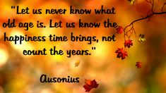 Let us never know what old age is. Let us know the happiness time brings, not count the years - famousquotations213