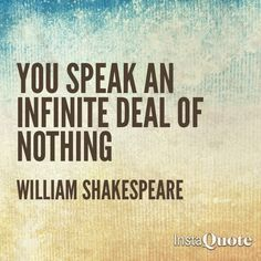 You speak an infinite deal of nothing. William Shakespeare