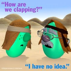 Veggietales;  how are we clapping? I still use this quote.