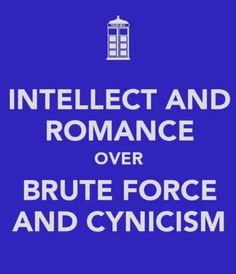 """Intellect and Romance over Brute Force and Cynicism."" ... Not a Dr. Who fan, but I like the sentiment."
