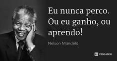 Eu nunca perco. Ou eu ganho, ou aprendo!... Frase de Nelson Mandela.