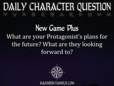 ✶ DAILY CHARACTER QUESTION ✶  New Game Plus What are your Protagonist's plans for the future? What are they looking forward to?  Want more writerly content? Follow maxkirin.tumblr.com!