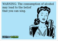 WARNING: The consumption of alcohol may lead to the belief   that you can sing.