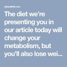 The diet we're presenting you in our article today will change your metabolism, but you'll also lose weight and what's the most important thing that weight