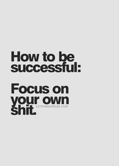 How to be successful: Focus on your own shit. Use your time wisely, choose to stay away from people that create chaos....