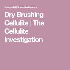 Dry Brushing Cellulite | The Cellulite Investigation