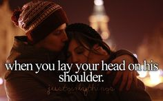 when you lay your head on his shoulder....and KNOW, that you are SAFE in this world............