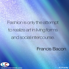 """""""Fashion is only the attempt to realize art in living forms and social intercourse."""" - Francis Bacon 