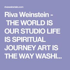 Riva Weinstein -  THE WORLD IS OUR STUDIO LIFE IS SPIRITUAL JOURNEY ART IS THE WAY WASHING DISHES IS AN ACT OF DEVOTION SO IS WALKING, SINGING, COOKING, DOING LAUNDRY, SEX NATURE IS GOD/DESS, GURU, GRANDMOTHER, GUIDE MAKING IS MEDITATION GARBAGE = GOLD EVERYTHING IS SACRAMENT IT'S ALL WORK IN PROGRESS PROCESS IS EVERYTHING  EVERYTHING IS CONNECTED IMPROVISATION IS ESSENTIAL MATERIAL IS MESSAGE NOTHING IS PERFECT EVERYTHING CHANGES THE EARTH IS OUR MIRROR WE ARE HEREWALK AND THE PAT...
