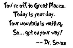 You're off to great places. Today is your day/. Your mountain is waiting, So... get on your way! - dr. seuss