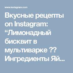 """Вкусные  рецепты on Instagram: """"Лимонадный бисквит в мультиварке 👍😋 Ингредиенты  Яйцо куриное - 4 штуки Мука пшеничная высшего сорта - 3 стакана Сахар - 1,5 стакана Сахар…"""""""