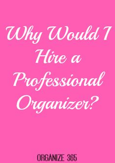 Why Would I Hire a Professional Organizer? | Organize 365