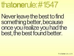 never leave the best to find something better, because once you realize you had the best, the best found better.