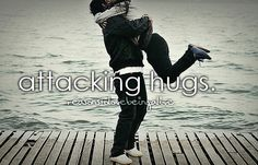 reasons to love being alive. Attacking hugs