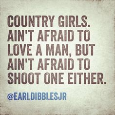 Country Girls - ain't afraid to love a man, but ain't afraid to shoot one either!