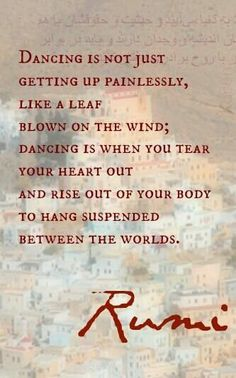 """Dancing is not just getting up painlessly like a leaf blown on the wind; dancing is when you tear your your heart out and rise out of your body to hang suspended between the worlds."" ~ Rumi   #dance #quote"