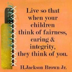 ....when your children.....think of you.