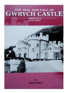 The Rise and Fall of Gwrych Castle, Abergele, North Wales by Mark Baker, 1999.