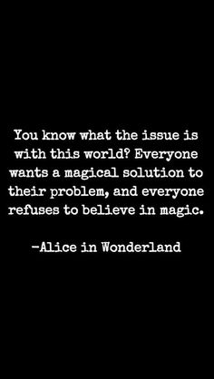 You know what the issue is with this world? Everyone wants a magical solution to their problem, and everyone refuses to believe in magic. - Alice in Wonderland - Quotes Of The Day - 11 Pics Quotable Quotes, Book Quotes, Words Quotes, Me Quotes, Sayings, Alice Quotes, Qoutes, This World Quotes, Quotes From Books